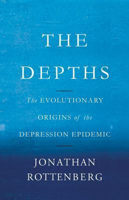 The Depths: The Evolutionary Origins of the Depression Epidemic Author: Jonathan Rottenberg
